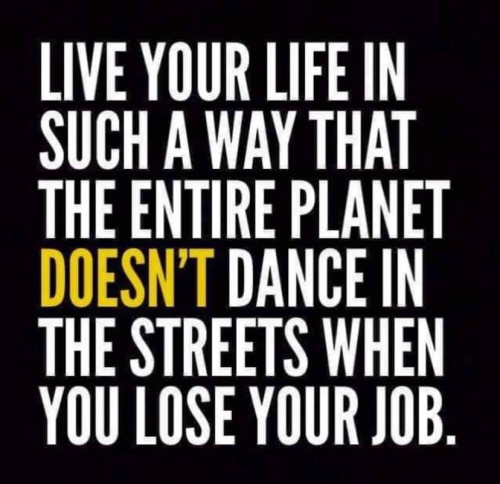 Live Your Life In a Way That the Entire Planet doesn't Dance In the Streets When you Lose Your Job